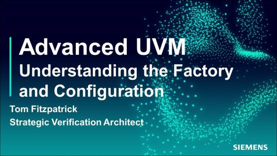 Understanding the Factory and Configuration Session   Subject Matter Expert - Tom Fitzpatrick   Advanced UVM Course